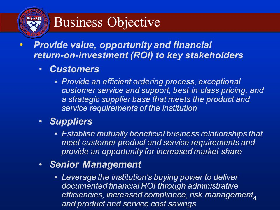 4 Business Objective Provide value, opportunity and financial return-on-investment (ROI) to key stakeholders Customers Provide an efficient ordering process, exceptional customer service and support, best-in-class pricing, and a strategic supplier base that meets the product and service requirements of the institution Suppliers Establish mutually beneficial business relationships that meet customer product and service requirements and provide an opportunity for increased market share Senior Management Leverage the institution s buying power to deliver documented financial ROI through administrative efficiencies, increased compliance, risk management, and product and service cost savings