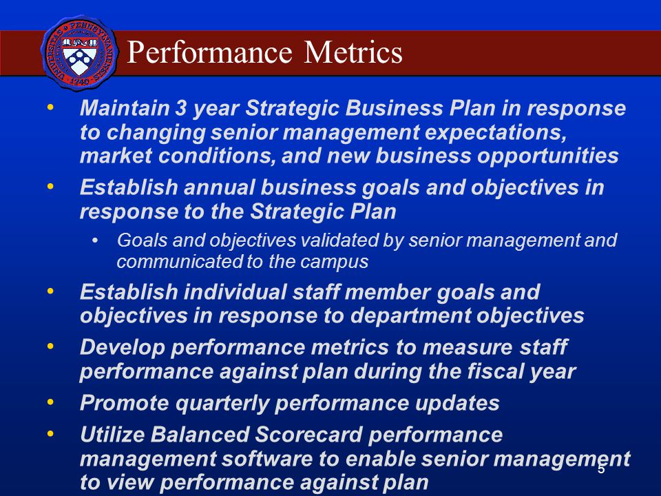 5 Performance Metrics Maintain 3 year Strategic Business Plan in response to changing senior management expectations, market conditions, and new business opportunities Establish annual business goals and objectives in response to the Strategic Plan Goals and objectives validated by senior management and communicated to the campus Establish individual staff member goals and objectives in response to department objectives Develop performance metrics to measure staff performance against plan during the fiscal year Promote quarterly performance updates Utilize Balanced Scorecard performance management software to enable senior management to view performance against plan