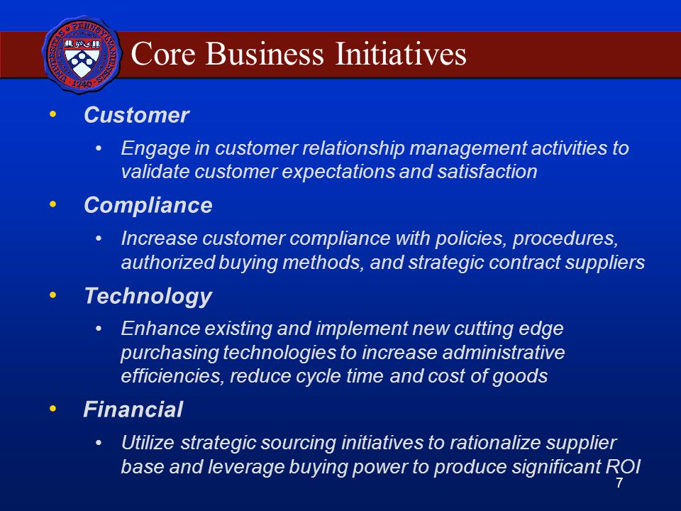 7 Core Business Initiatives Customer Engage in customer relationship management activities to validate customer expectations and satisfaction Compliance Increase customer compliance with policies, procedures, authorized buying methods, and strategic contract suppliers Technology Enhance existing and implement new cutting edge purchasing technologies to increase administrative efficiencies, reduce cycle time and cost of goods Financial Utilize strategic sourcing initiatives to rationalize supplier base and leverage buying power to produce significant ROI