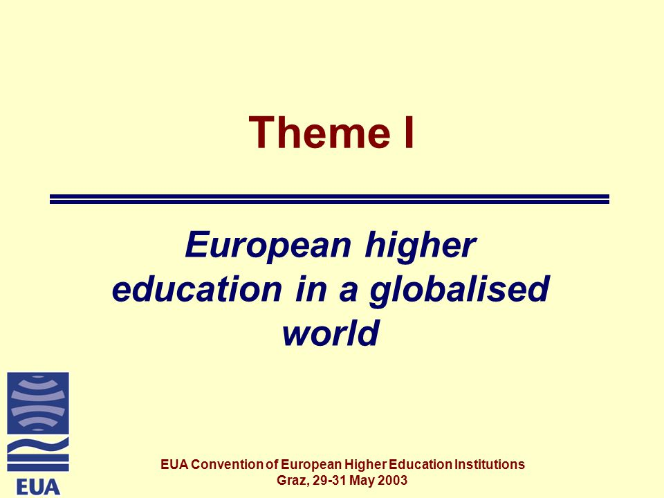 EUA Convention of European Higher Education Institutions Graz, May 2003 Theme I European higher education in a globalised world