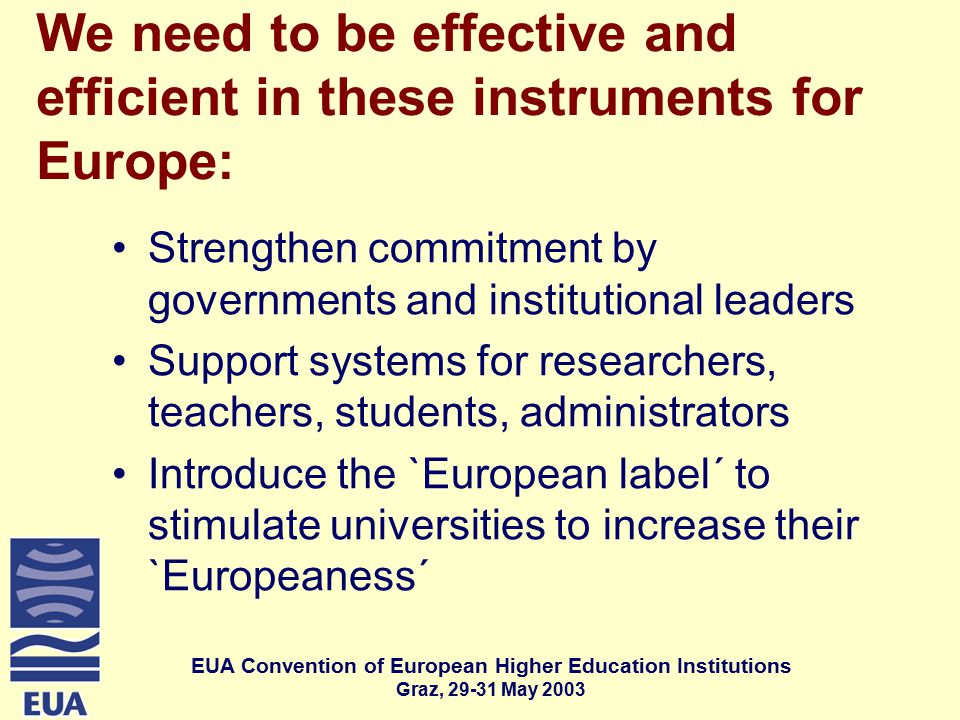 EUA Convention of European Higher Education Institutions Graz, May 2003 We need to be effective and efficient in these instruments for Europe: Strengthen commitment by governments and institutional leaders Support systems for researchers, teachers, students, administrators Introduce the `European label´ to stimulate universities to increase their `Europeaness´