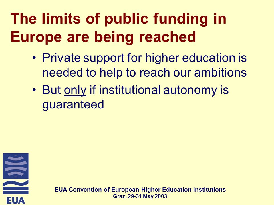 EUA Convention of European Higher Education Institutions Graz, May 2003 The limits of public funding in Europe are being reached Private support for higher education is needed to help to reach our ambitions But only if institutional autonomy is guaranteed