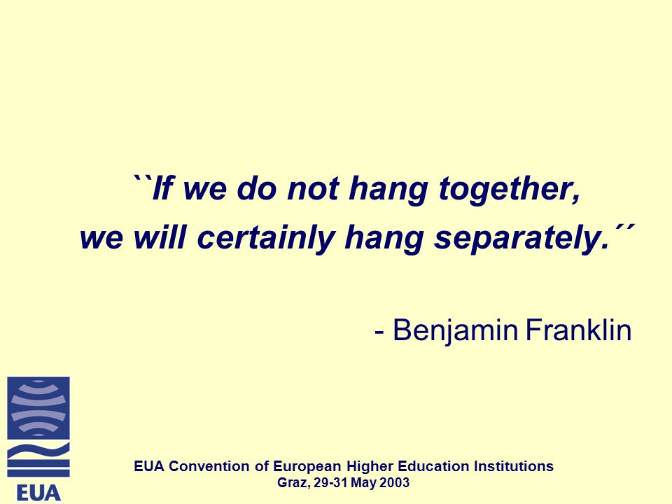 EUA Convention of European Higher Education Institutions Graz, May 2003 ``If we do not hang together, we will certainly hang separately.´´ - Benjamin Franklin