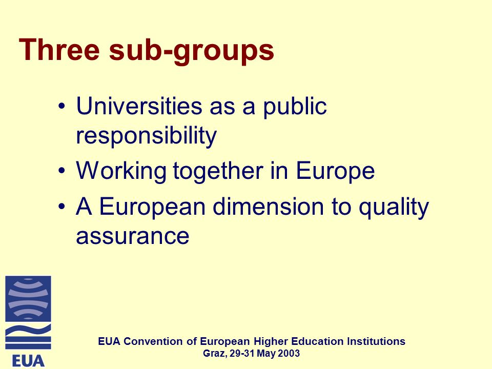 EUA Convention of European Higher Education Institutions Graz, May 2003 Three sub-groups Universities as a public responsibility Working together in Europe A European dimension to quality assurance