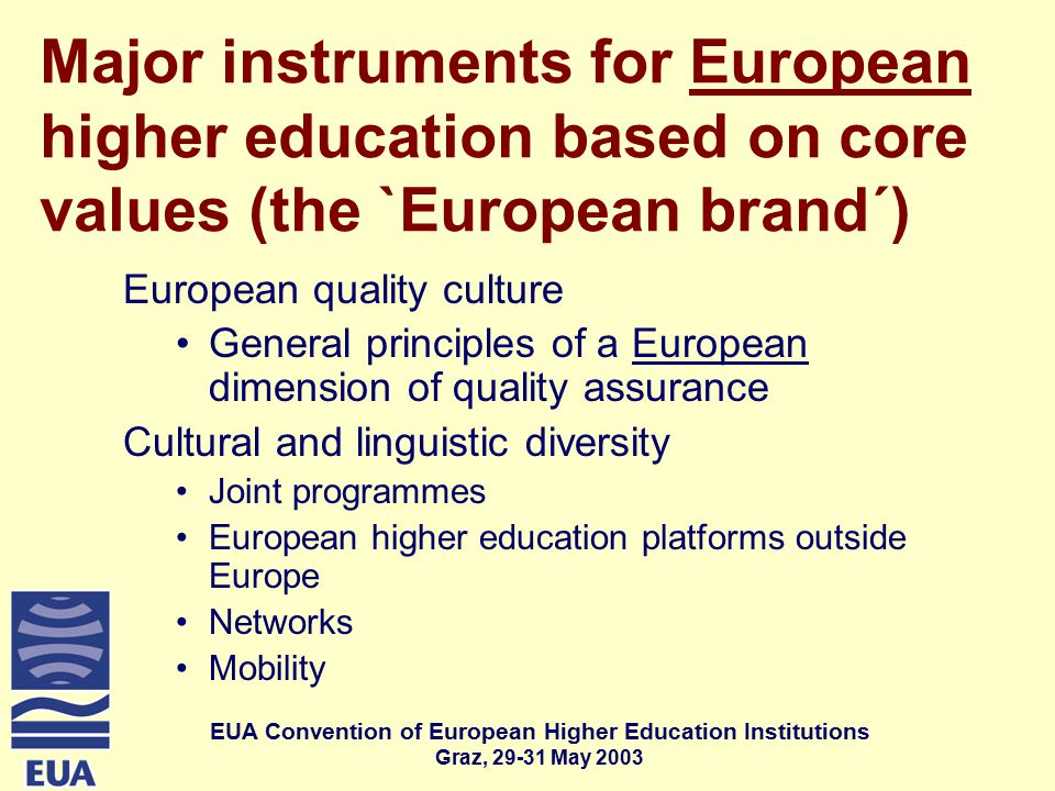 EUA Convention of European Higher Education Institutions Graz, May 2003 Major instruments for European higher education based on core values (the `European brand´) European quality culture General principles of a European dimension of quality assurance Cultural and linguistic diversity Joint programmes European higher education platforms outside Europe Networks Mobility
