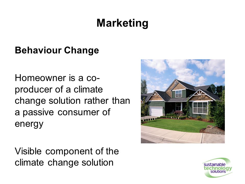 Marketing Behaviour Change Homeowner is a co- producer of a climate change solution rather than a passive consumer of energy Visible component of the climate change solution