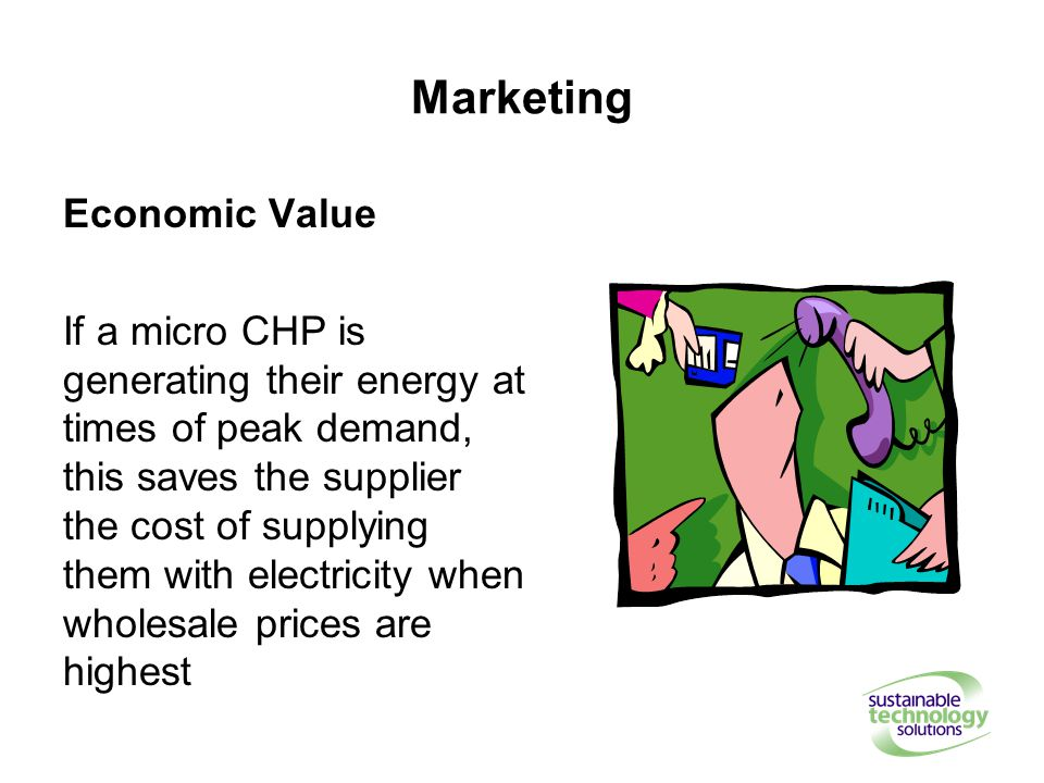 Marketing Economic Value If a micro CHP is generating their energy at times of peak demand, this saves the supplier the cost of supplying them with electricity when wholesale prices are highest