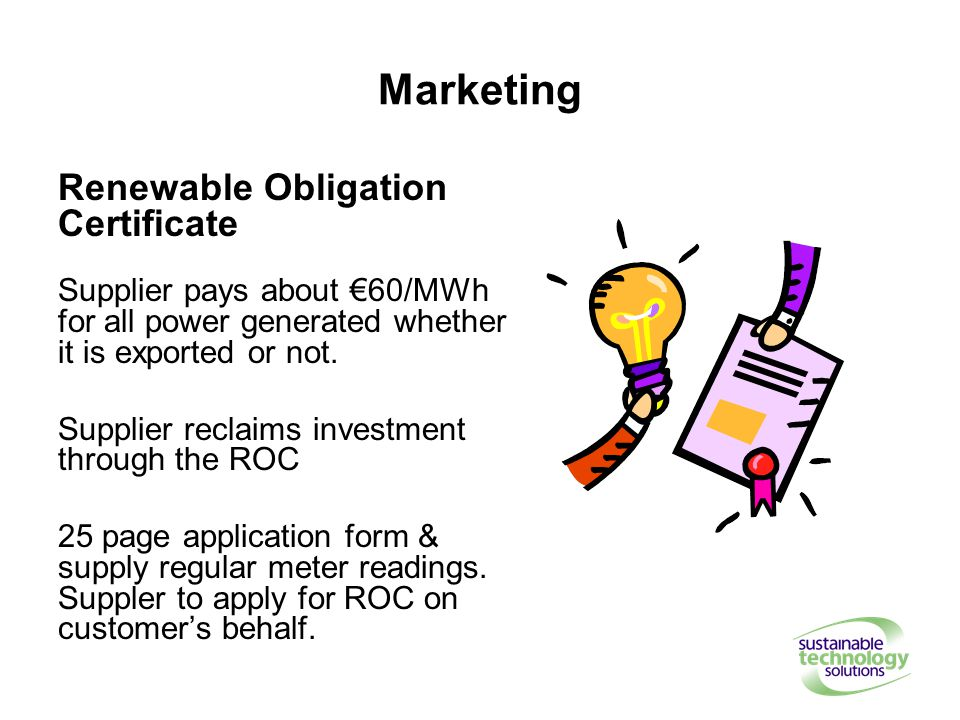Marketing Renewable Obligation Certificate Supplier pays about €60/MWh for all power generated whether it is exported or not.