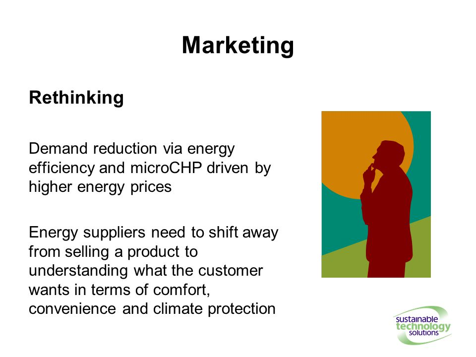 Marketing Rethinking Demand reduction via energy efficiency and microCHP driven by higher energy prices Energy suppliers need to shift away from selling a product to understanding what the customer wants in terms of comfort, convenience and climate protection
