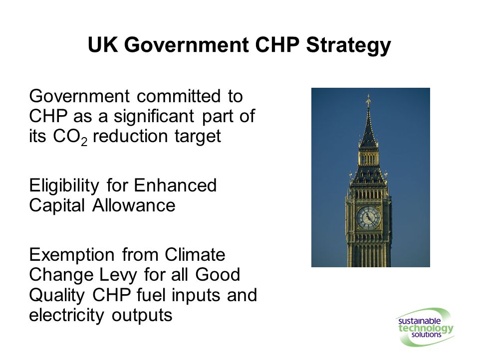 UK Government CHP Strategy Government committed to CHP as a significant part of its CO 2 reduction target Eligibility for Enhanced Capital Allowance Exemption from Climate Change Levy for all Good Quality CHP fuel inputs and electricity outputs