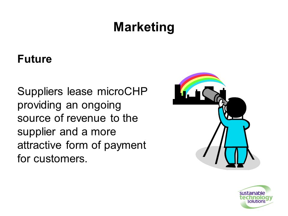 Marketing Future Suppliers lease microCHP providing an ongoing source of revenue to the supplier and a more attractive form of payment for customers.