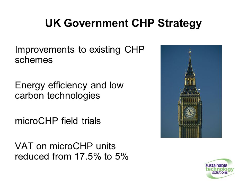 UK Government CHP Strategy Improvements to existing CHP schemes Energy efficiency and low carbon technologies microCHP field trials VAT on microCHP units reduced from 17.5% to 5%