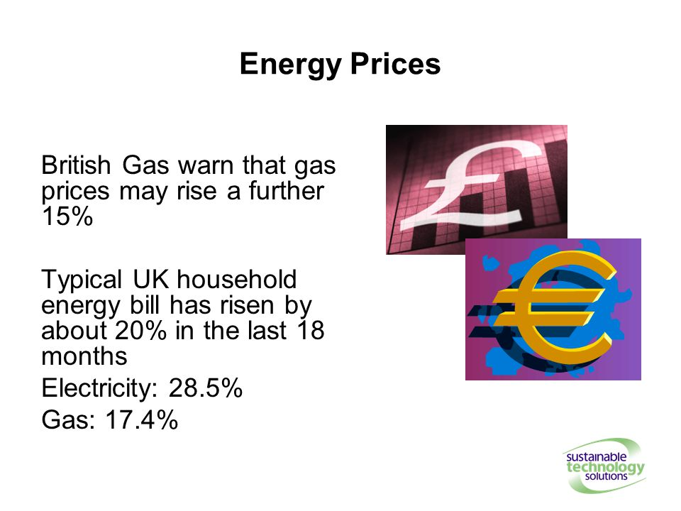 Energy Prices British Gas warn that gas prices may rise a further 15% Typical UK household energy bill has risen by about 20% in the last 18 months Electricity: 28.5% Gas: 17.4%