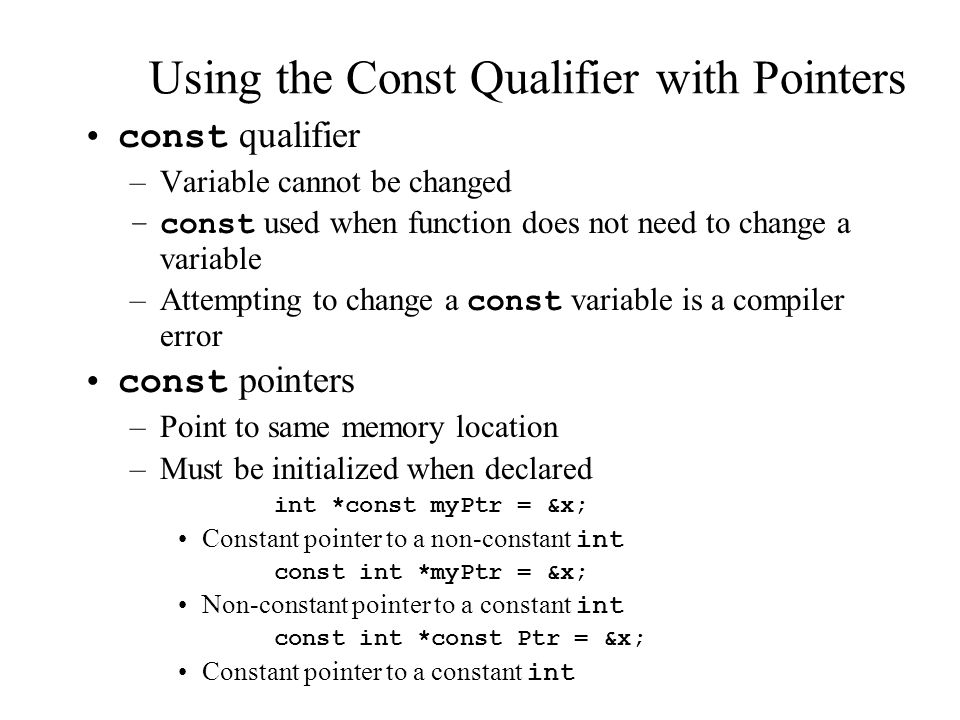 Using the Const Qualifier with Pointers const qualifier –Variable cannot be changed –const used when function does not need to change a variable –Attempting to change a const variable is a compiler error const pointers –Point to same memory location –Must be initialized when declared int *const myPtr = &x; Constant pointer to a non-constant int const int *myPtr = &x; Non-constant pointer to a constant int const int *const Ptr = &x; Constant pointer to a constant int