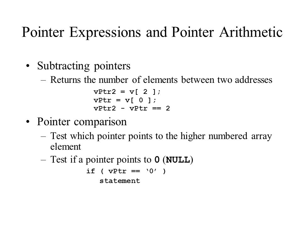 Pointer Expressions and Pointer Arithmetic Subtracting pointers –Returns the number of elements between two addresses vPtr2 = v[ 2 ]; vPtr = v[ 0 ]; vPtr2 - vPtr == 2 Pointer comparison –Test which pointer points to the higher numbered array element –Test if a pointer points to 0 ( NULL ) if ( vPtr == '0' ) statement