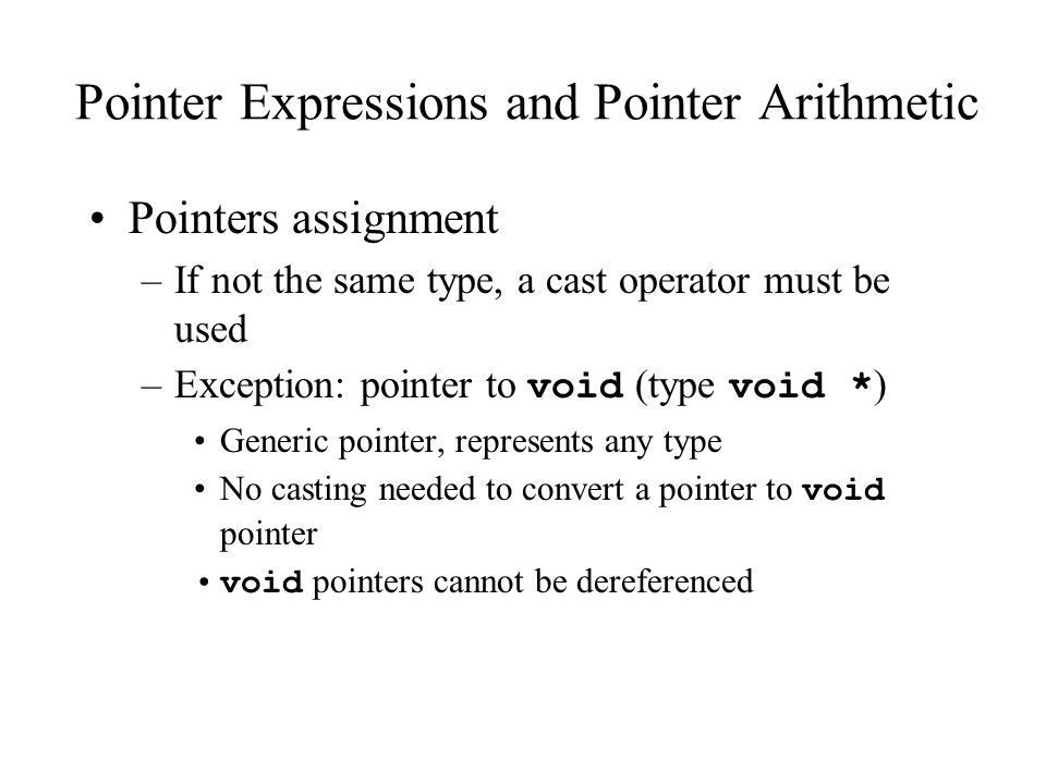 Pointer Expressions and Pointer Arithmetic Pointers assignment –If not the same type, a cast operator must be used –Exception: pointer to void (type void * ) Generic pointer, represents any type No casting needed to convert a pointer to void pointer void pointers cannot be dereferenced