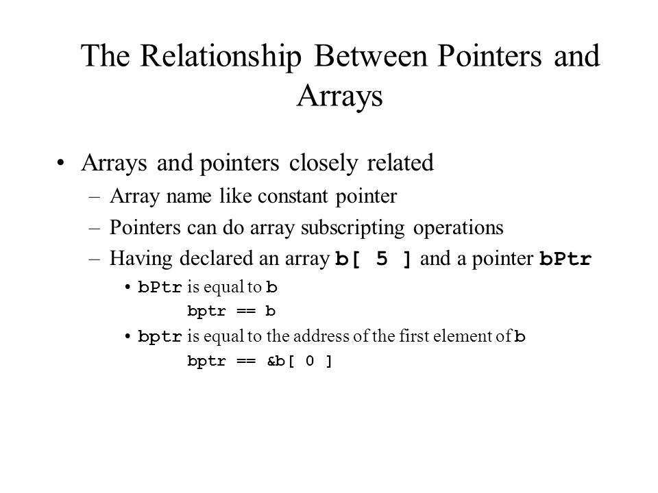 The Relationship Between Pointers and Arrays Arrays and pointers closely related –Array name like constant pointer –Pointers can do array subscripting operations –Having declared an array b[ 5 ] and a pointer bPtr bPtr is equal to b bptr == b bptr is equal to the address of the first element of b bptr == &b[ 0 ]