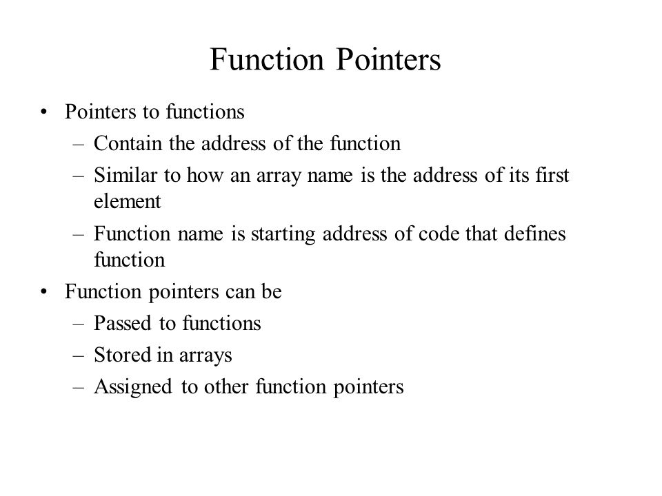 Function Pointers Pointers to functions –Contain the address of the function –Similar to how an array name is the address of its first element –Function name is starting address of code that defines function Function pointers can be –Passed to functions –Stored in arrays –Assigned to other function pointers