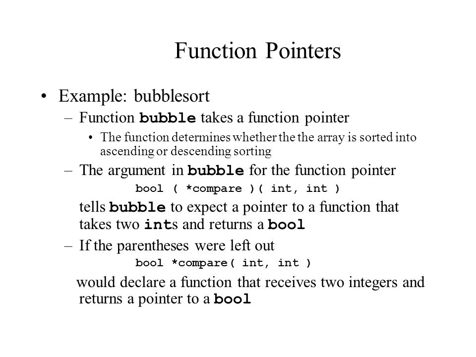 Function Pointers Example: bubblesort –Function bubble takes a function pointer The function determines whether the the array is sorted into ascending or descending sorting –The argument in bubble for the function pointer bool ( *compare )( int, int ) tells bubble to expect a pointer to a function that takes two int s and returns a bool –If the parentheses were left out bool *compare( int, int ) would declare a function that receives two integers and returns a pointer to a bool