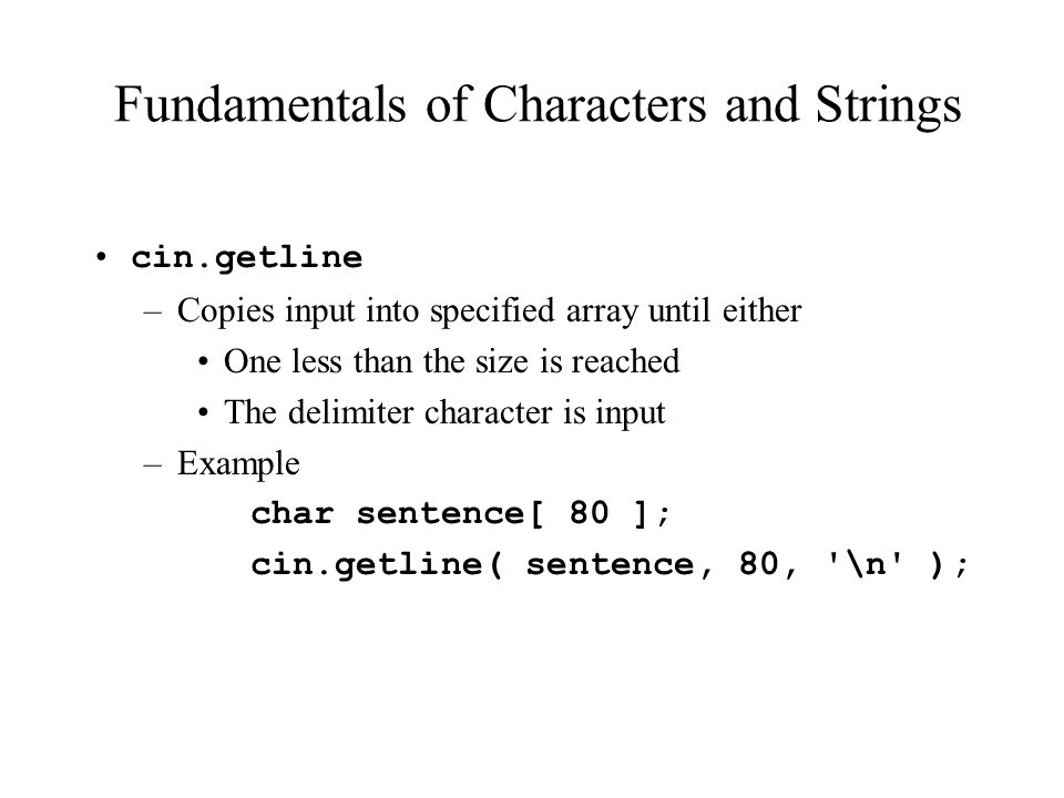 Fundamentals of Characters and Strings cin.getline –Copies input into specified array until either One less than the size is reached The delimiter character is input –Example char sentence[ 80 ]; cin.getline( sentence, 80, \n );