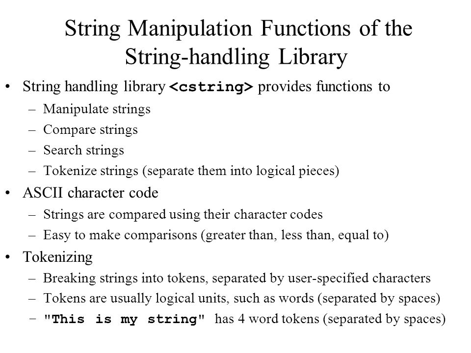 String Manipulation Functions of the String-handling Library String handling library provides functions to –Manipulate strings –Compare strings –Search strings –Tokenize strings (separate them into logical pieces) ASCII character code –Strings are compared using their character codes –Easy to make comparisons (greater than, less than, equal to) Tokenizing –Breaking strings into tokens, separated by user-specified characters –Tokens are usually logical units, such as words (separated by spaces) – This is my string has 4 word tokens (separated by spaces)