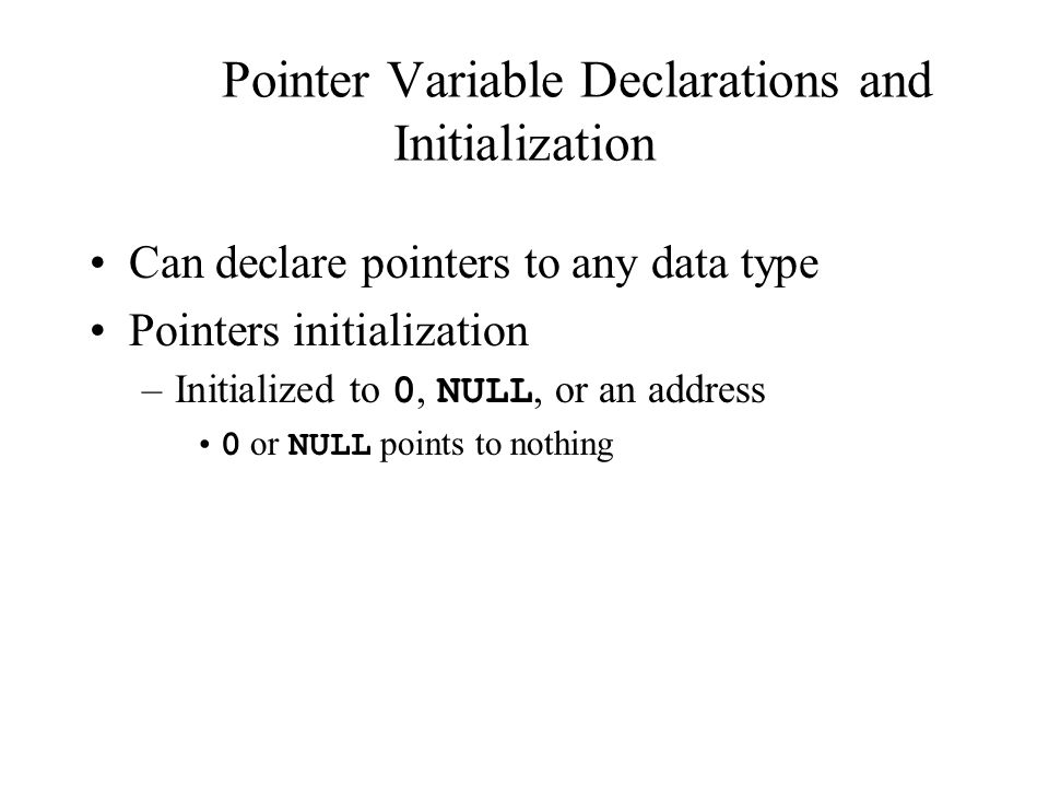 Pointer Variable Declarations and Initialization Can declare pointers to any data type Pointers initialization –Initialized to 0, NULL, or an address 0 or NULL points to nothing