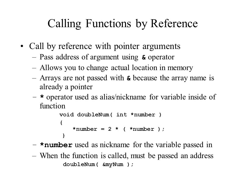 Calling Functions by Reference Call by reference with pointer arguments –Pass address of argument using & operator –Allows you to change actual location in memory –Arrays are not passed with & because the array name is already a pointer –* operator used as alias/nickname for variable inside of function void doubleNum( int *number ) { *number = 2 * ( *number ); } –*number used as nickname for the variable passed in –When the function is called, must be passed an address doubleNum( &myNum );