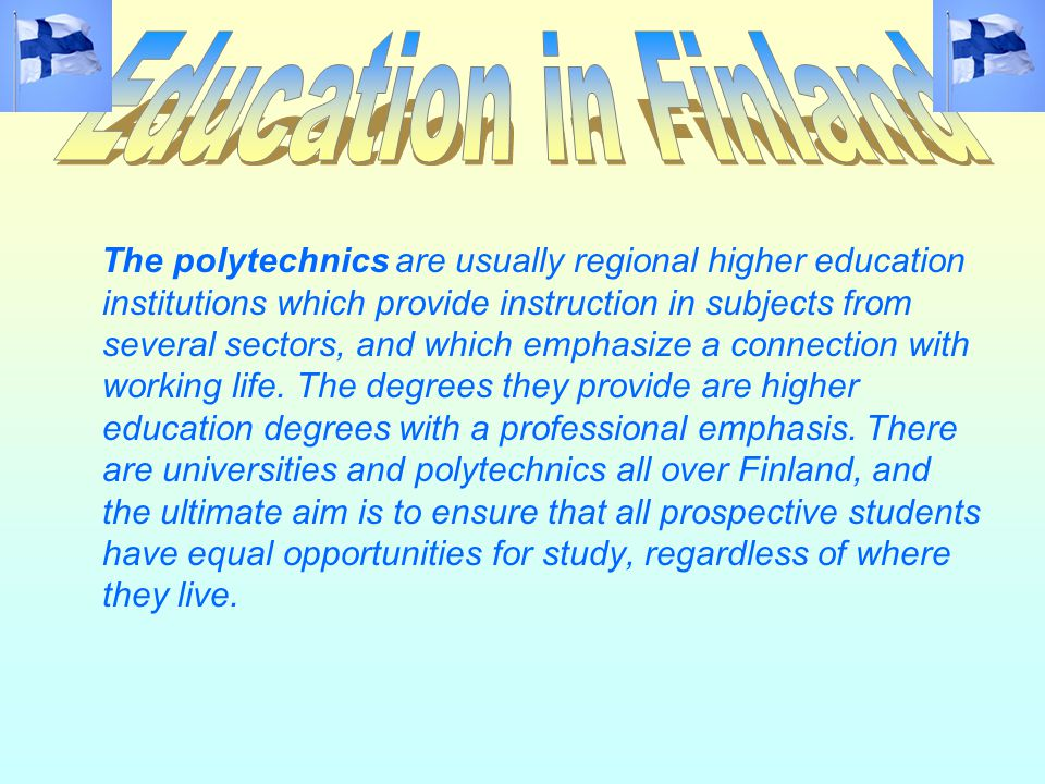The polytechnics are usually regional higher education institutions which provide instruction in subjects from several sectors, and which emphasize a connection with working life.