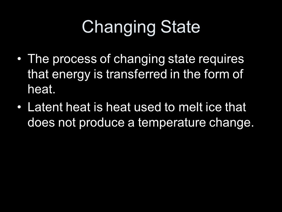 Changing State The process of changing state requires that energy is transferred in the form of heat.
