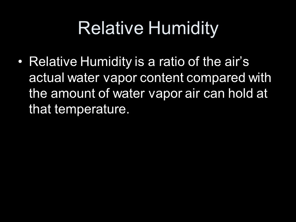 Relative Humidity Relative Humidity is a ratio of the air's actual water vapor content compared with the amount of water vapor air can hold at that temperature.