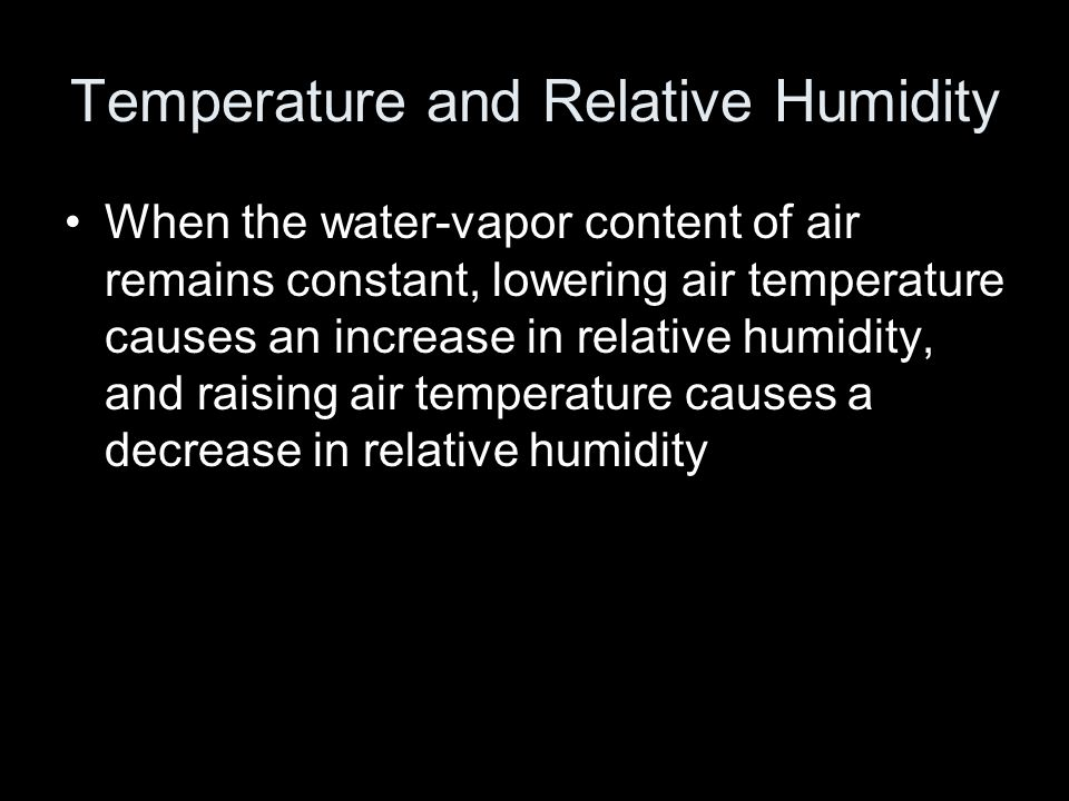 Temperature and Relative Humidity When the water-vapor content of air remains constant, lowering air temperature causes an increase in relative humidity, and raising air temperature causes a decrease in relative humidity