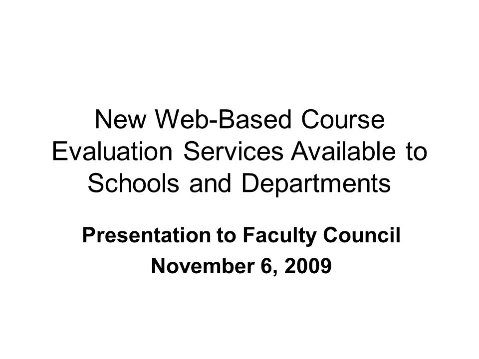 New Web-Based Course Evaluation Services Available to Schools and Departments Presentation to Faculty Council November 6, 2009