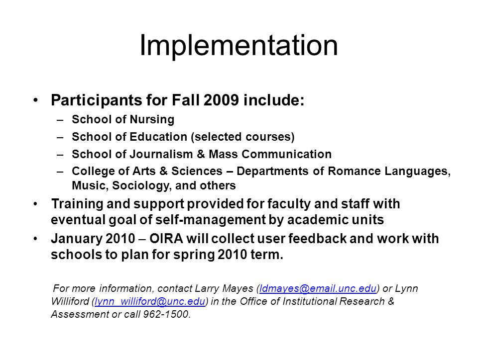 Implementation Participants for Fall 2009 include: –School of Nursing –School of Education (selected courses) –School of Journalism & Mass Communication –College of Arts & Sciences – Departments of Romance Languages, Music, Sociology, and others Training and support provided for faculty and staff with eventual goal of self-management by academic units January 2010 – OIRA will collect user feedback and work with schools to plan for spring 2010 term.
