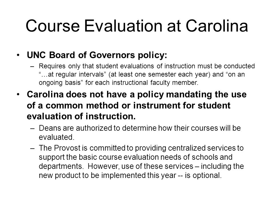 Course Evaluation at Carolina UNC Board of Governors policy: –Requires only that student evaluations of instruction must be conducted …at regular intervals (at least one semester each year) and on an ongoing basis for each instructional faculty member.