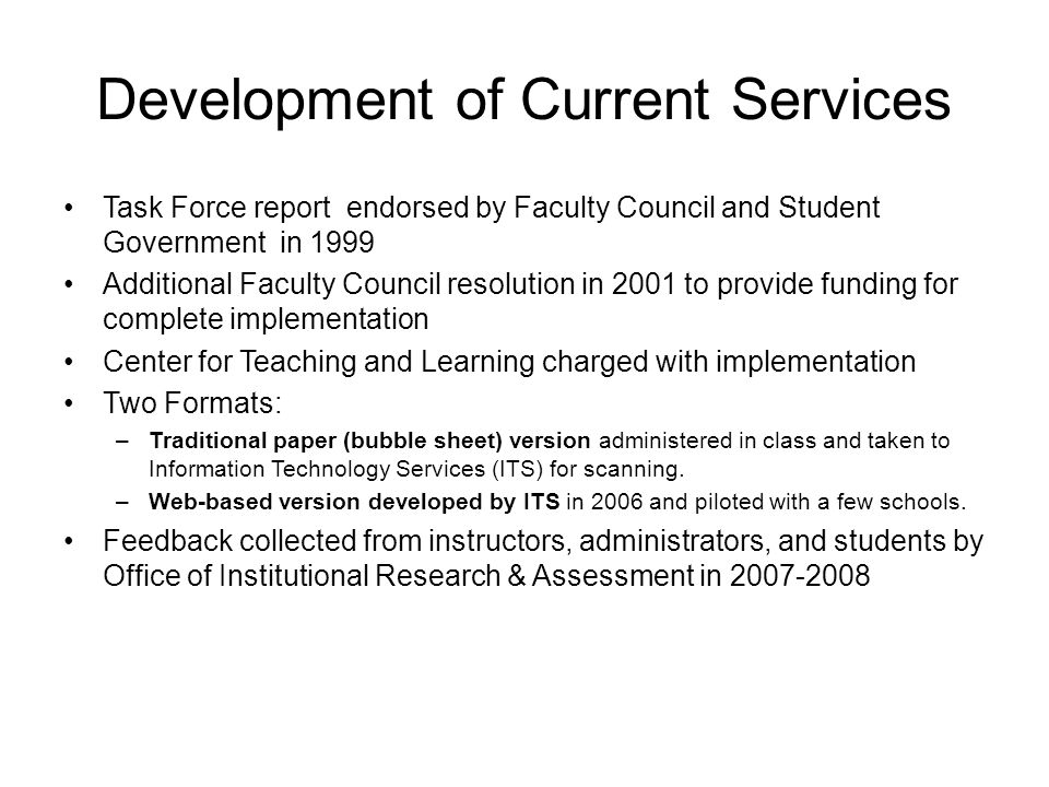 Development of Current Services Task Force report endorsed by Faculty Council and Student Government in 1999 Additional Faculty Council resolution in 2001 to provide funding for complete implementation Center for Teaching and Learning charged with implementation Two Formats: –Traditional paper (bubble sheet) version administered in class and taken to Information Technology Services (ITS) for scanning.