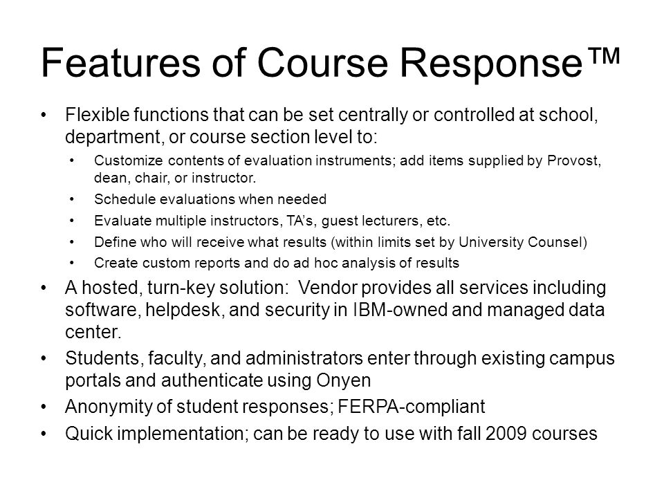 Features of Course Response™ Flexible functions that can be set centrally or controlled at school, department, or course section level to: Customize contents of evaluation instruments; add items supplied by Provost, dean, chair, or instructor.