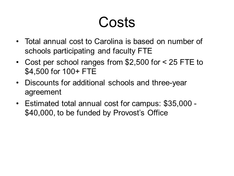 Costs Total annual cost to Carolina is based on number of schools participating and faculty FTE Cost per school ranges from $2,500 for < 25 FTE to $4,500 for 100+ FTE Discounts for additional schools and three-year agreement Estimated total annual cost for campus: $35,000 - $40,000, to be funded by Provost's Office