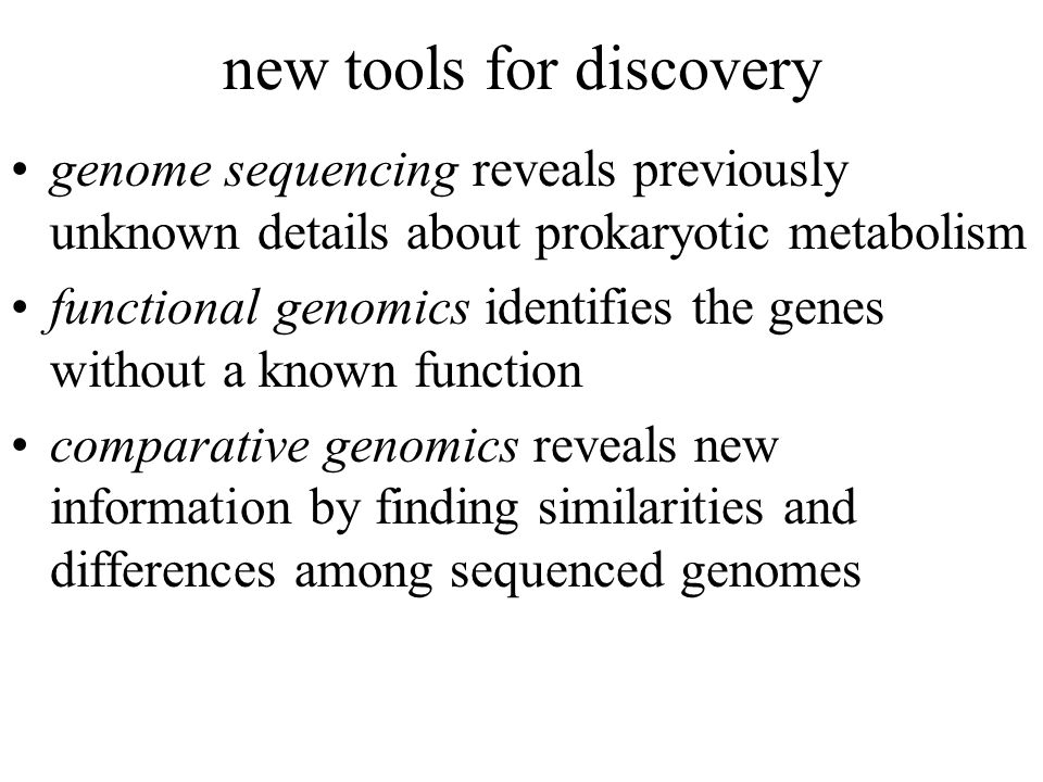 new tools for discovery genome sequencing reveals previously unknown details about prokaryotic metabolism functional genomics identifies the genes without a known function comparative genomics reveals new information by finding similarities and differences among sequenced genomes