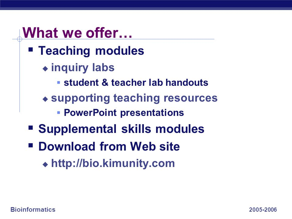 Bioinformatics What we offer…  Teaching modules  inquiry labs  student & teacher lab handouts  supporting teaching resources  PowerPoint presentations  Supplemental skills modules  Download from Web site 