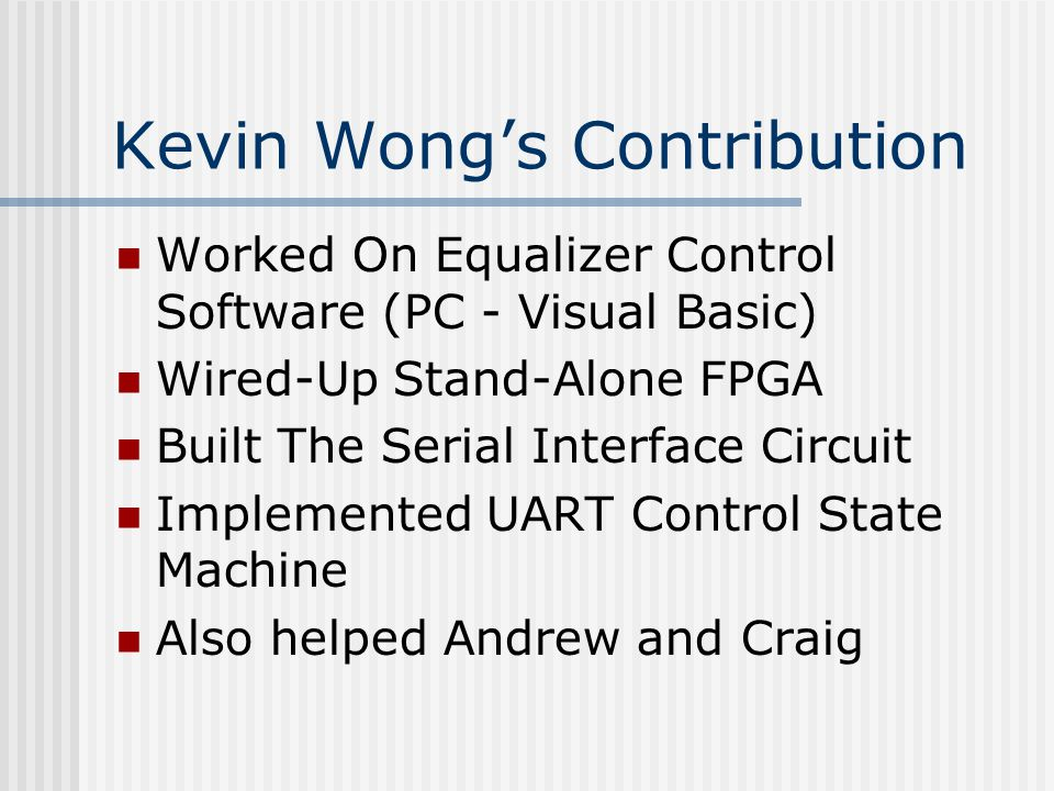 Kevin Wong's Contribution Worked On Equalizer Control Software (PC - Visual Basic) Wired-Up Stand-Alone FPGA Built The Serial Interface Circuit Implemented UART Control State Machine Also helped Andrew and Craig
