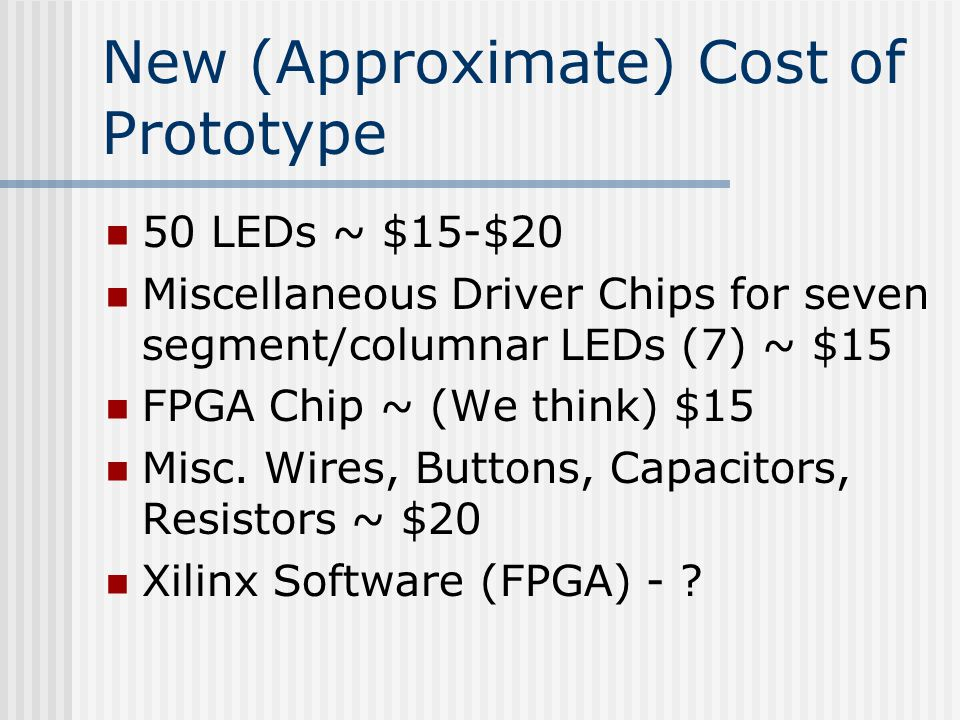 New (Approximate) Cost of Prototype 50 LEDs ~ $15-$20 Miscellaneous Driver Chips for seven segment/columnar LEDs (7) ~ $15 FPGA Chip ~ (We think) $15 Misc.