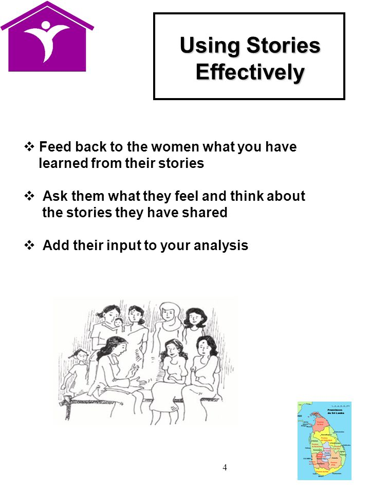 4 Using Stories Effectively  Feed back to the women what you have learned from their stories  Ask them what they feel and think about the stories they have shared  Add their input to your analysis