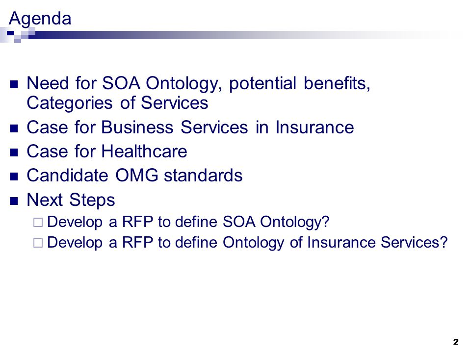 2 2 Need for SOA Ontology, potential benefits, Categories of Services Case for Business Services in Insurance Case for Healthcare Candidate OMG standards Next Steps  Develop a RFP to define SOA Ontology.