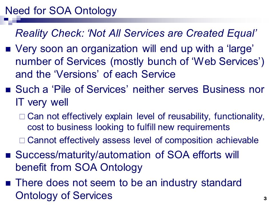 3 Need for SOA Ontology Reality Check: 'Not All Services are Created Equal' Very soon an organization will end up with a 'large' number of Services (mostly bunch of 'Web Services') and the 'Versions' of each Service Such a 'Pile of Services' neither serves Business nor IT very well  Can not effectively explain level of reusability, functionality, cost to business looking to fulfill new requirements  Cannot effectively assess level of composition achievable Success/maturity/automation of SOA efforts will benefit from SOA Ontology There does not seem to be an industry standard Ontology of Services