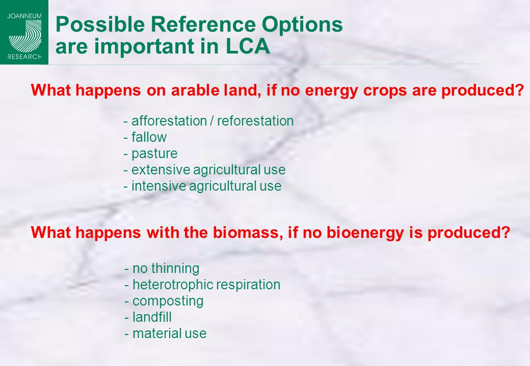 Possible Reference Options are important in LCA - no thinning - heterotrophic respiration - composting - landfill - material use - afforestation / reforestation - fallow - pasture - extensive agricultural use - intensive agricultural use What happens with the biomass, if no bioenergy is produced.