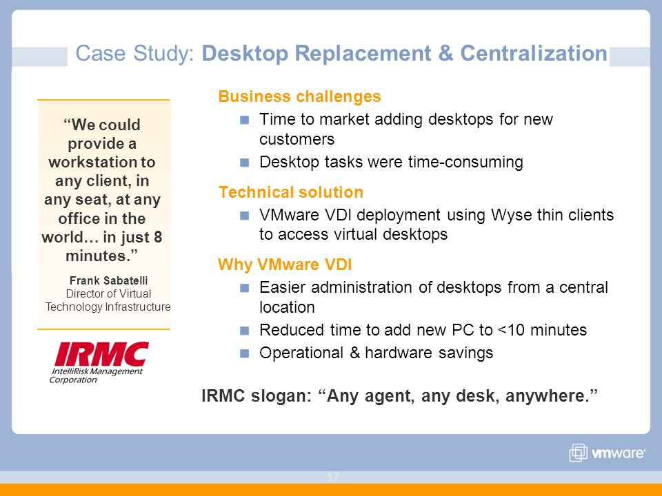 17 Business challenges Time to market adding desktops for new customers Desktop tasks were time-consuming Technical solution VMware VDI deployment using Wyse thin clients to access virtual desktops Why VMware VDI Easier administration of desktops from a central location Reduced time to add new PC to <10 minutes Operational & hardware savings We could provide a workstation to any client, in any seat, at any office in the world… in just 8 minutes. Frank Sabatelli Director of Virtual Technology Infrastructure Case Study: Desktop Replacement & Centralization IRMC slogan: Any agent, any desk, anywhere.