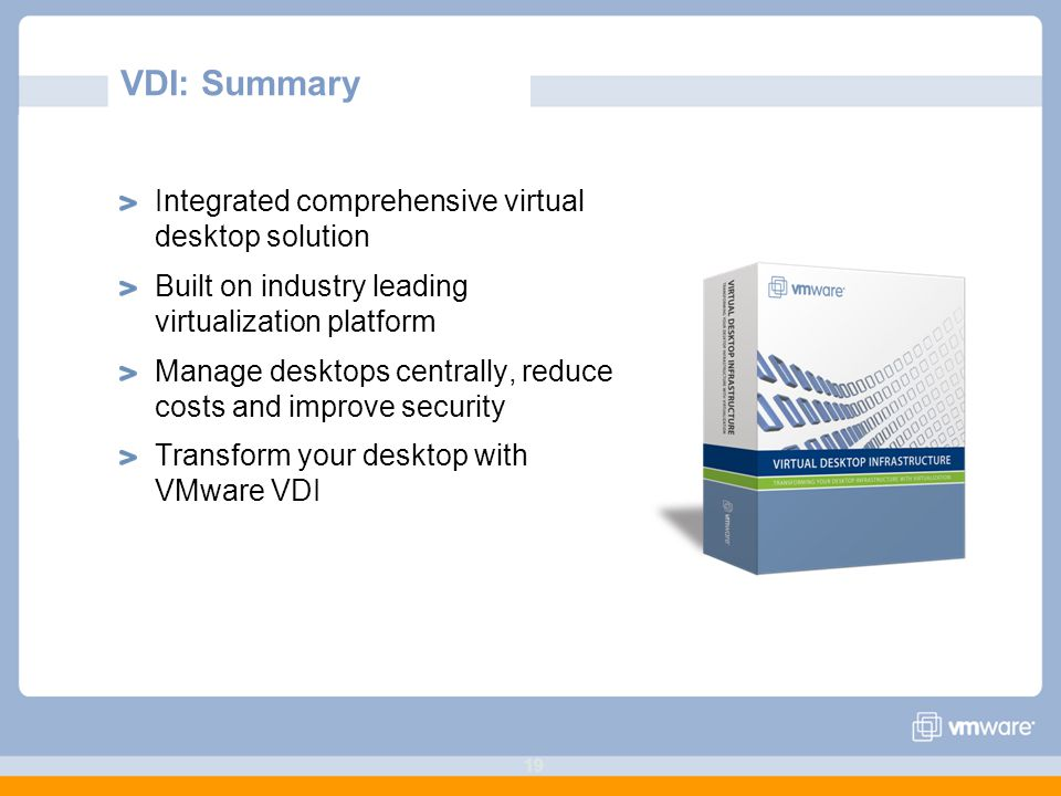 19 VDI: Summary Integrated comprehensive virtual desktop solution Built on industry leading virtualization platform Manage desktops centrally, reduce costs and improve security Transform your desktop with VMware VDI
