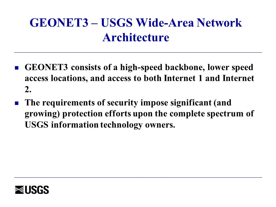 GEONET3 – USGS Wide-Area Network Architecture n GEONET3 consists of a high-speed backbone, lower speed access locations, and access to both Internet 1 and Internet 2.