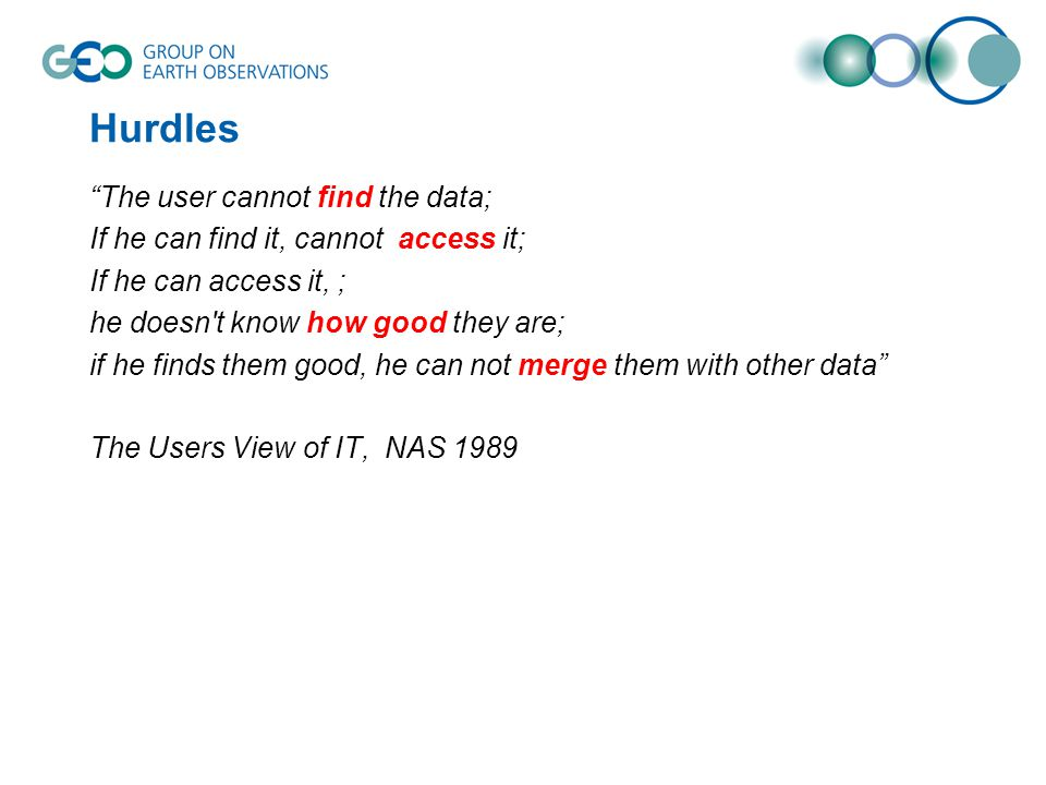 Hurdles The user cannot find the data; If he can find it, cannot access it; If he can access it, ; he doesn t know how good they are; if he finds them good, he can not merge them with other data The Users View of IT, NAS 1989