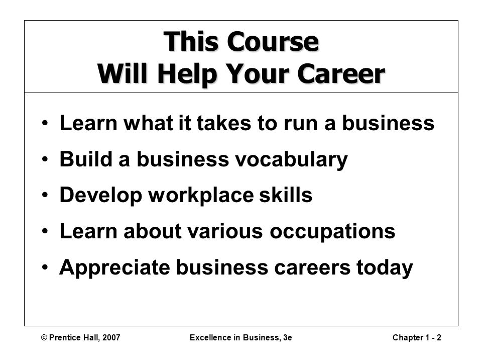 © Prentice Hall, 2007Excellence in Business, 3eChapter This Course Will Help Your Career Learn what it takes to run a business Build a business vocabulary Develop workplace skills Learn about various occupations Appreciate business careers today